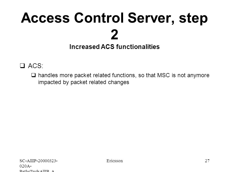 SC-AllIP A- PathsTwdsAllIP_A Ericsson27 Access Control Server, step 2 Increased ACS functionalities  ACS:  handles more packet related functions, so that MSC is not anymore impacted by packet related changes