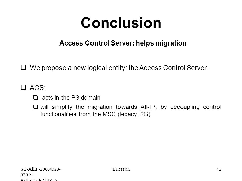 SC-AllIP A- PathsTwdsAllIP_A Ericsson42 Conclusion Access Control Server: helps migration  We propose a new logical entity: the Access Control Server.
