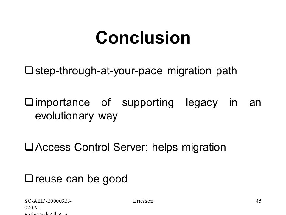 SC-AllIP A- PathsTwdsAllIP_A Ericsson45 Conclusion  step-through-at-your-pace migration path  importance of supporting legacy in an evolutionary way  Access Control Server: helps migration  reuse can be good