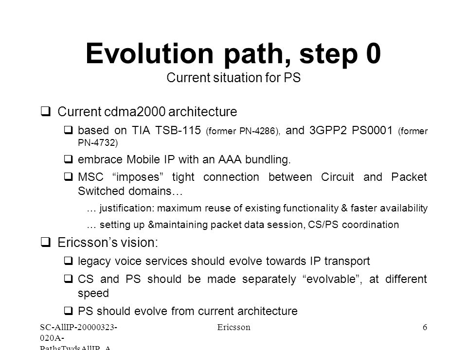 SC-AllIP A- PathsTwdsAllIP_A Ericsson6 Evolution path, step 0 Current situation for PS  Current cdma2000 architecture  based on TIA TSB-115 (former PN-4286), and 3GPP2 PS0001 (former PN-4732)  embrace Mobile IP with an AAA bundling.
