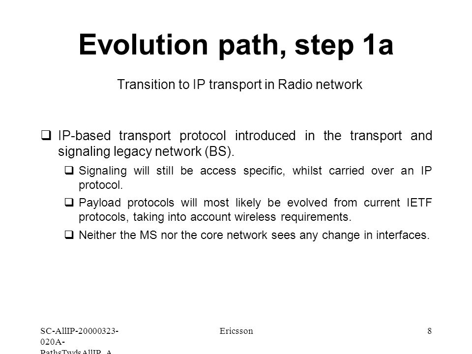 SC-AllIP A- PathsTwdsAllIP_A Ericsson8 Evolution path, step 1a Transition to IP transport in Radio network  IP-based transport protocol introduced in the transport and signaling legacy network (BS).