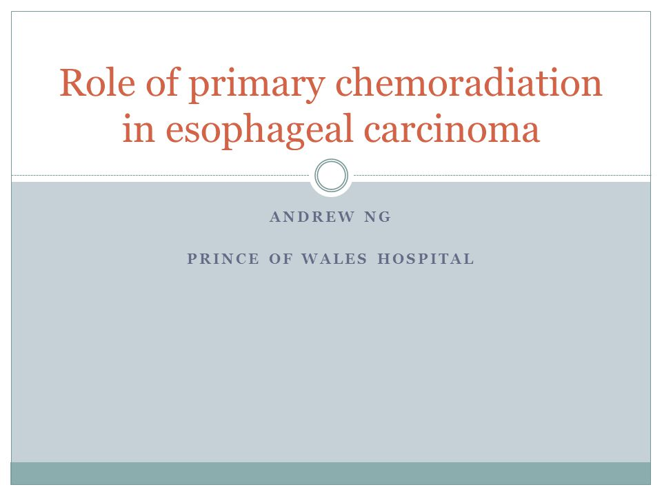 ANDREW NG PRINCE OF WALES HOSPITAL Role of primary chemoradiation in esophageal carcinoma