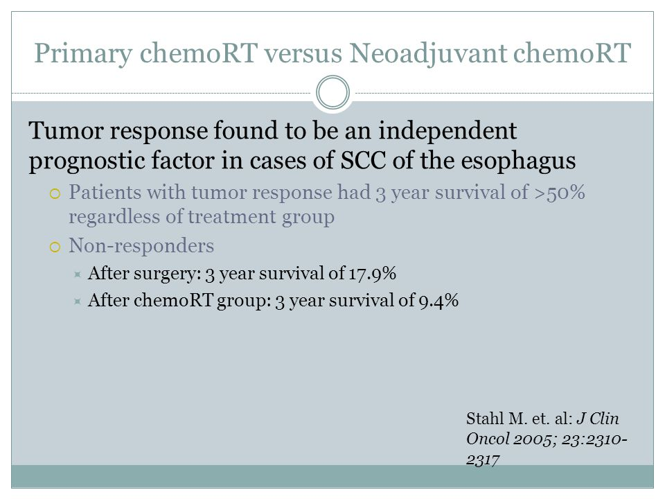 Tumor response found to be an independent prognostic factor in cases of SCC of the esophagus  Patients with tumor response had 3 year survival of >50% regardless of treatment group  Non-responders  After surgery: 3 year survival of 17.9%  After chemoRT group: 3 year survival of 9.4% Stahl M.