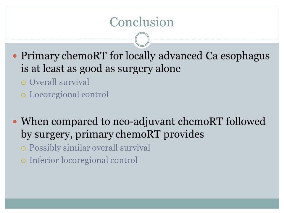 Conclusion Primary chemoRT for locally advanced Ca esophagus is at least as good as surgery alone  Overall survival  Locoregional control When compared to neo-adjuvant chemoRT followed by surgery, primary chemoRT provides  Possibly similar overall survival  Inferior locoregional control