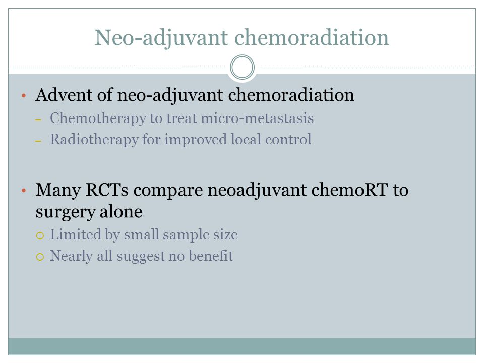 Neo-adjuvant chemoradiation Advent of neo-adjuvant chemoradiation – Chemotherapy to treat micro-metastasis – Radiotherapy for improved local control Many RCTs compare neoadjuvant chemoRT to surgery alone  Limited by small sample size  Nearly all suggest no benefit