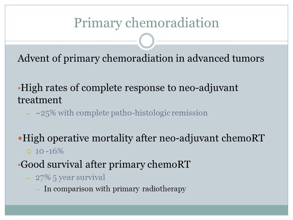 Primary chemoradiation Advent of primary chemoradiation in advanced tumors High rates of complete response to neo-adjuvant treatment – ~25% with complete patho-histologic remission High operative mortality after neo-adjuvant chemoRT  % Good survival after primary chemoRT – 27% 5 year survival – In comparison with primary radiotherapy