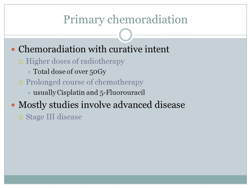 Primary chemoradiation Chemoradiation with curative intent  Higher doses of radiotherapy  Total dose of over 50Gy  Prolonged course of chemotherapy  usually Cisplatin and 5-Fluorouracil Mostly studies involve advanced disease  Stage III disease