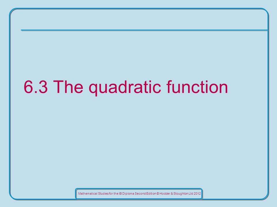 Mathematical Studies for the IB Diploma Second Edition © Hodder & Stoughton Ltd The quadratic function