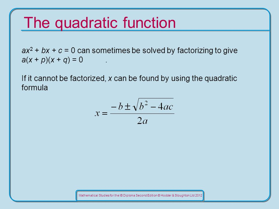 Mathematical Studies for the IB Diploma Second Edition © Hodder & Stoughton Ltd 2012 The quadratic function ax 2 + bx + c = 0 can sometimes be solved by factorizing to give a(x + p)(x + q) = 0.