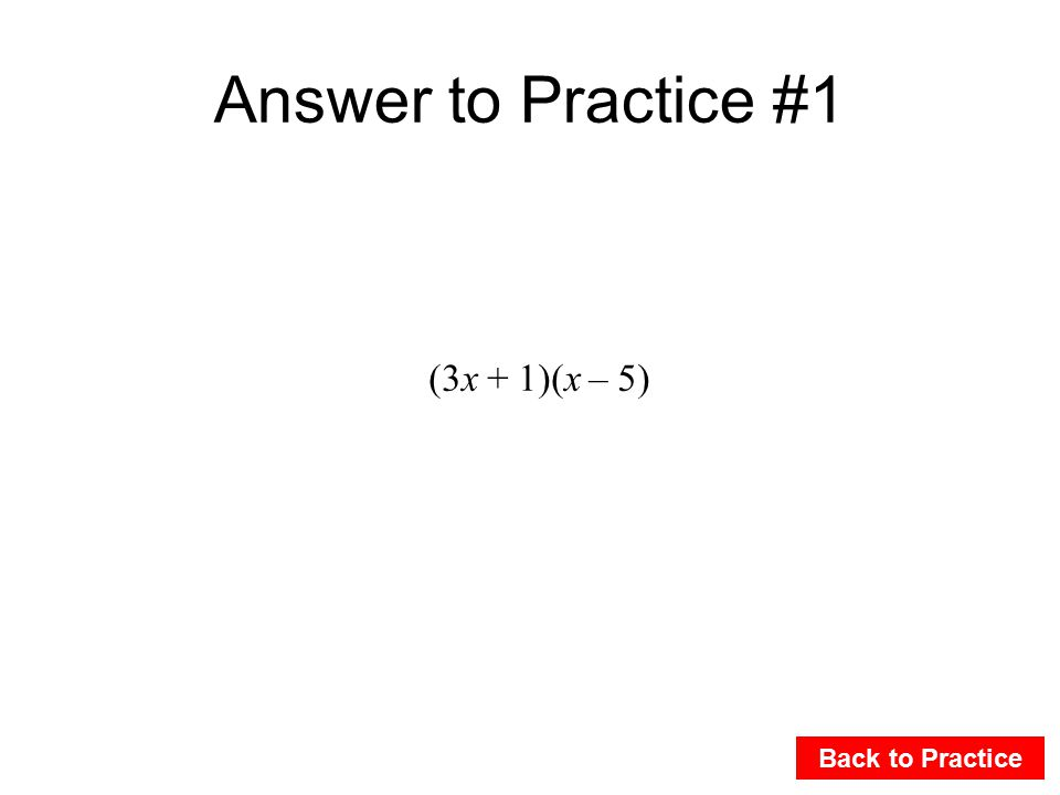 Answer to Practice #1 Back to Practice (3x + 1)(x – 5)