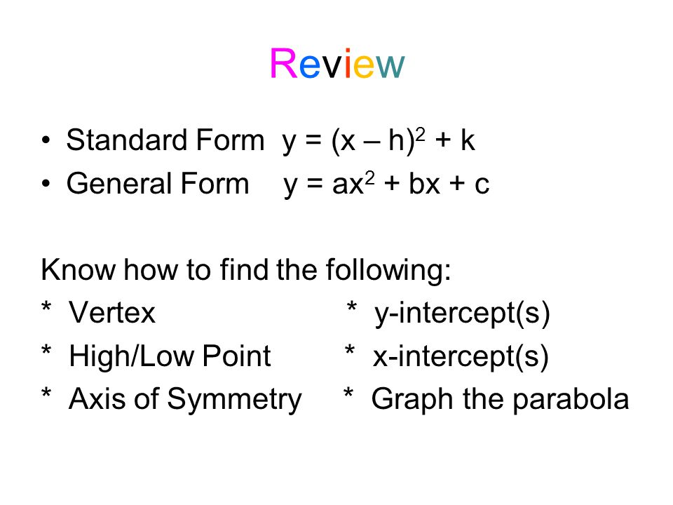 ReviewReview Standard Form y = (x – h) 2 + k General Form y = ax 2 + bx + c Know how to find the following: * Vertex * y-intercept(s) * High/Low Point * x-intercept(s) * Axis of Symmetry * Graph the parabola