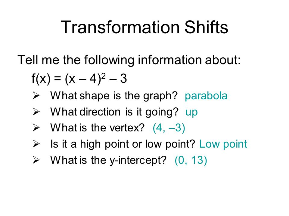 Transformation Shifts Tell me the following information about: f(x) = (x – 4) 2 – 3  What shape is the graph.