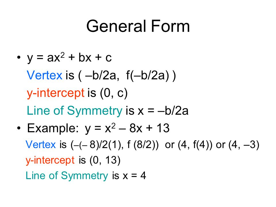 General Form y = ax 2 + bx + c Vertex is ( –b/2a, f(–b/2a) ) y-intercept is (0, c) Line of Symmetry is x = –b/2a Example: y = x 2 – 8x + 13 Vertex is ( –(– 8)/2(1), f (8/2)) or (4, f(4)) or (4, –3) y-intercept is (0, 13) Line of Symmetry is x = 4