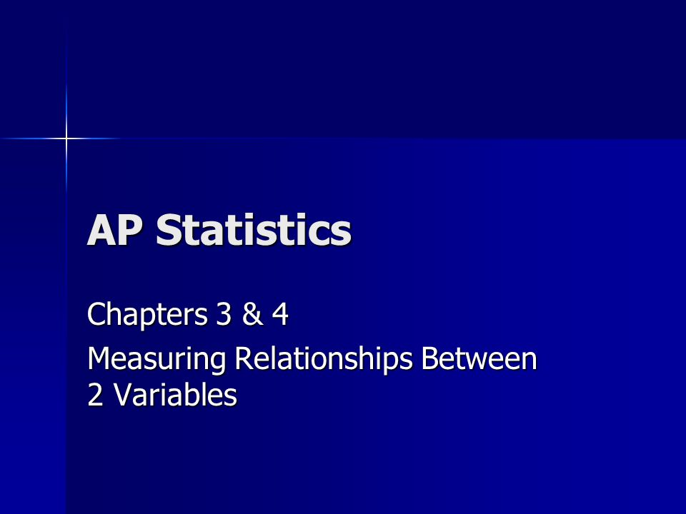AP Statistics Chapters 3 & 4 Measuring Relationships Between 2 Variables