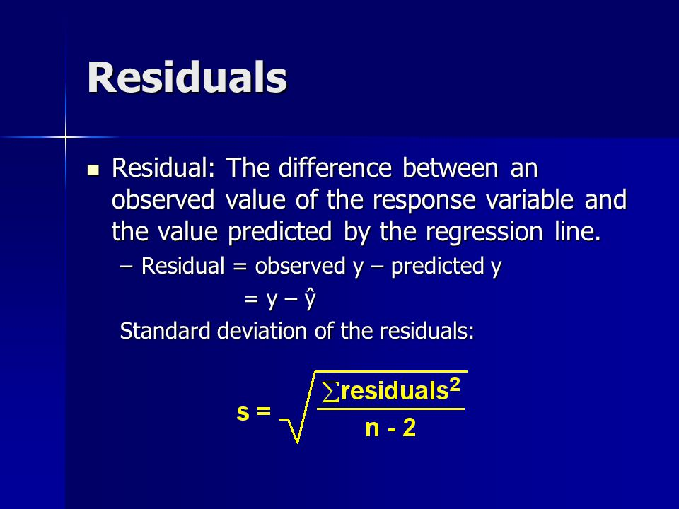 Residuals Residual: The difference between an observed value of the response variable and the value predicted by the regression line.