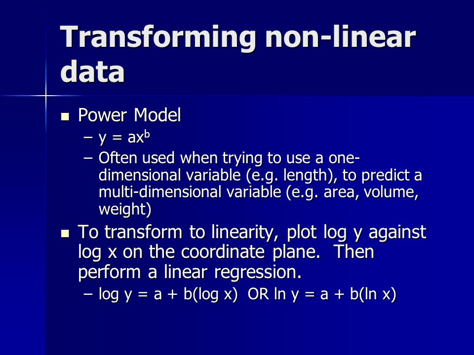 Transforming non-linear data Power Model Power Model –y = ax b –Often used when trying to use a one- dimensional variable (e.g.