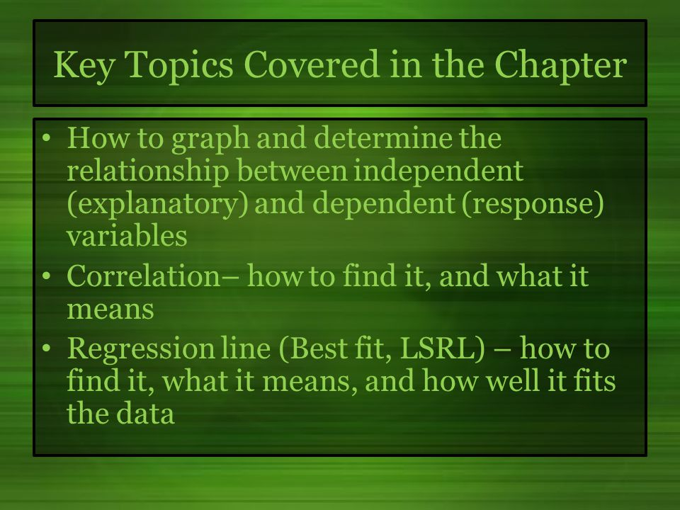 Key Topics Covered in the Chapter How to graph and determine the relationship between independent (explanatory) and dependent (response) variables Correlation– how to find it, and what it means Regression line (Best fit, LSRL) – how to find it, what it means, and how well it fits the data