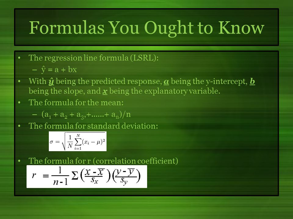 Formulas You Ought to Know The regression line formula (LSRL): – ŷ = a + bx With ŷ being the predicted response, a being the y-intercept, b being the slope, and x being the explanatory variable.