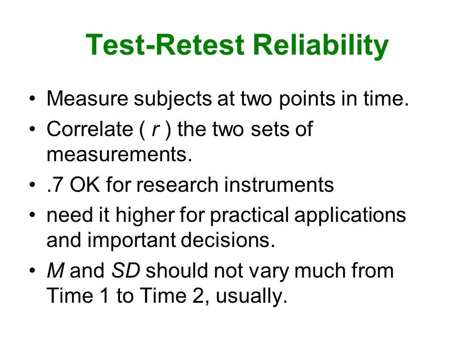 Test-Retest Reliability Measure subjects at two points in time.