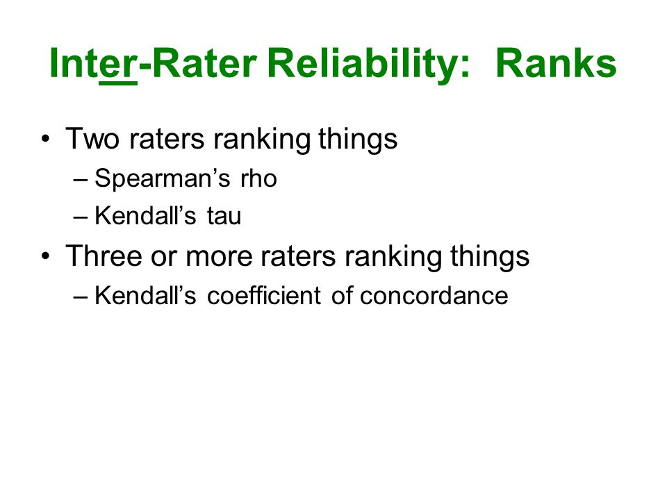 Inter-Rater Reliability: Ranks Two raters ranking things –Spearman's rho –Kendall's tau Three or more raters ranking things –Kendall's coefficient of concordance