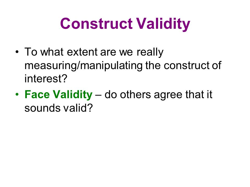 Construct Validity To what extent are we really measuring/manipulating the construct of interest.