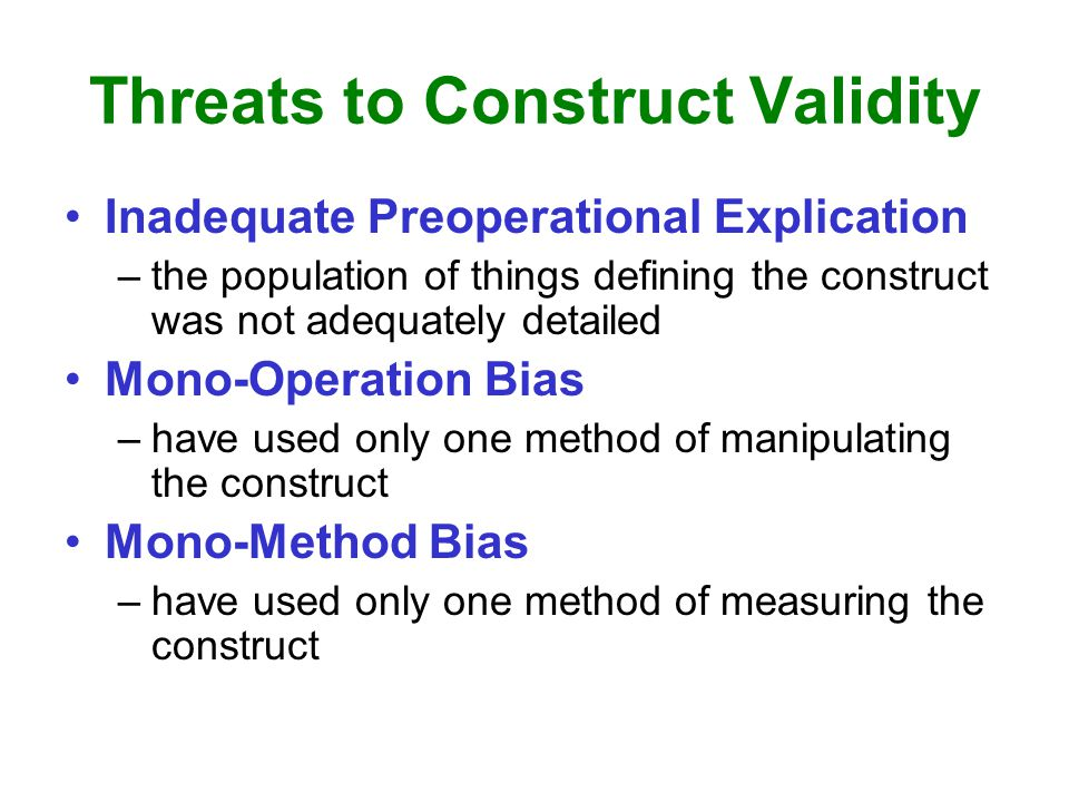 Threats to Construct Validity Inadequate Preoperational Explication –the population of things defining the construct was not adequately detailed Mono-Operation Bias –have used only one method of manipulating the construct Mono-Method Bias –have used only one method of measuring the construct
