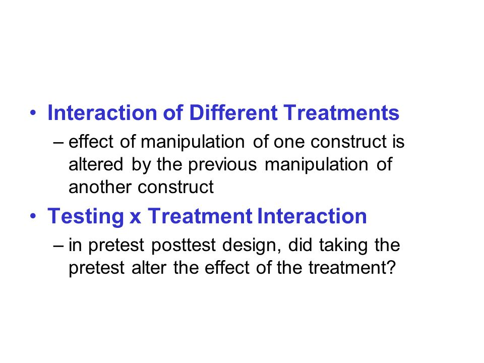 Interaction of Different Treatments –effect of manipulation of one construct is altered by the previous manipulation of another construct Testing x Treatment Interaction –in pretest posttest design, did taking the pretest alter the effect of the treatment
