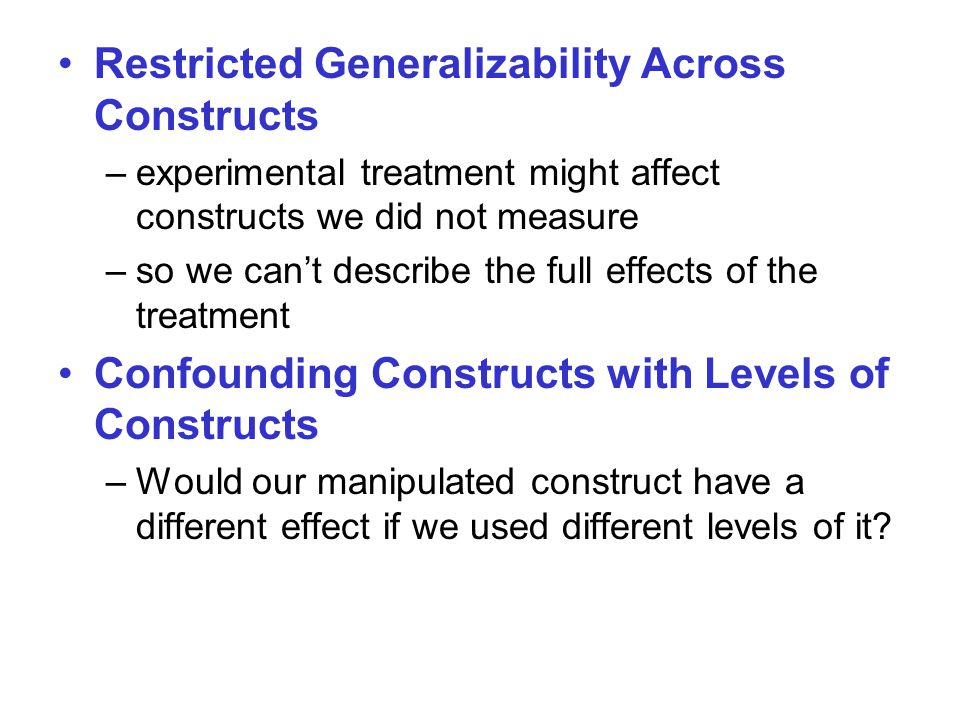 Restricted Generalizability Across Constructs –experimental treatment might affect constructs we did not measure –so we can't describe the full effects of the treatment Confounding Constructs with Levels of Constructs –Would our manipulated construct have a different effect if we used different levels of it