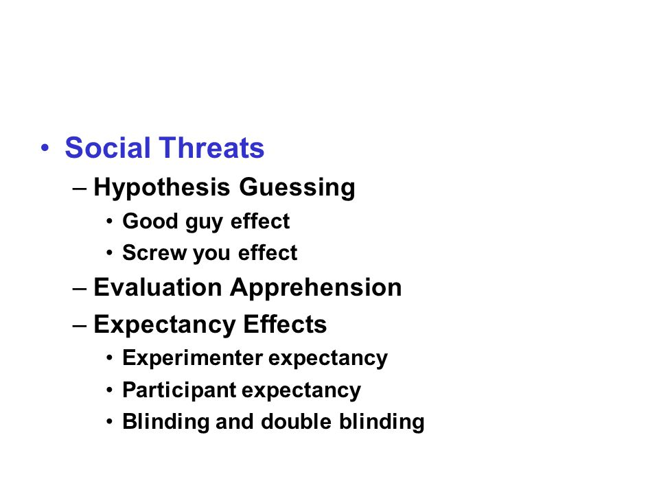 Social Threats –Hypothesis Guessing Good guy effect Screw you effect –Evaluation Apprehension –Expectancy Effects Experimenter expectancy Participant expectancy Blinding and double blinding