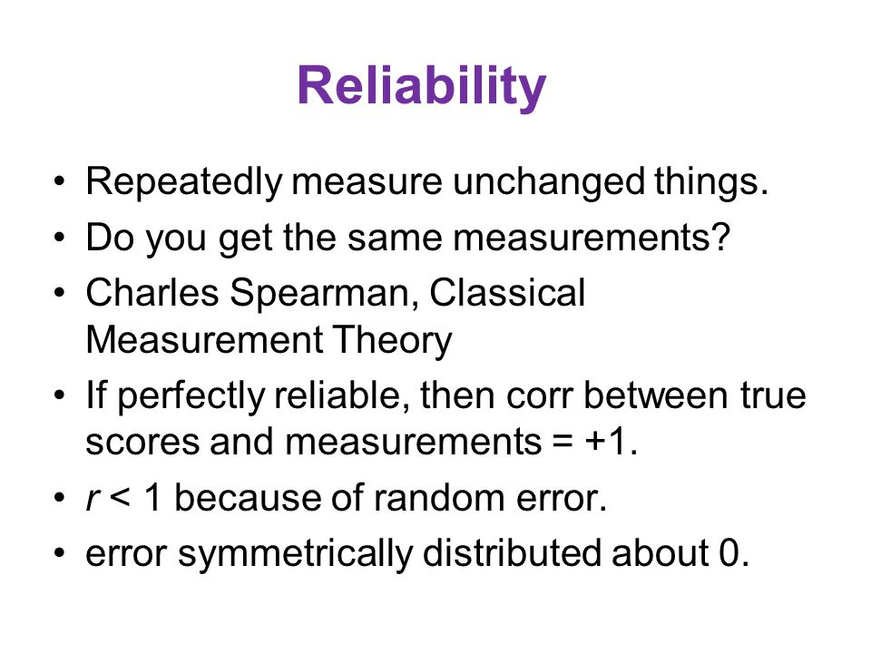 Reliability Repeatedly measure unchanged things. Do you get the same measurements.