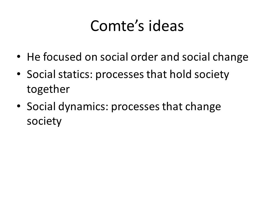 Comte's ideas He focused on social order and social change Social statics: processes that hold society together Social dynamics: processes that change society