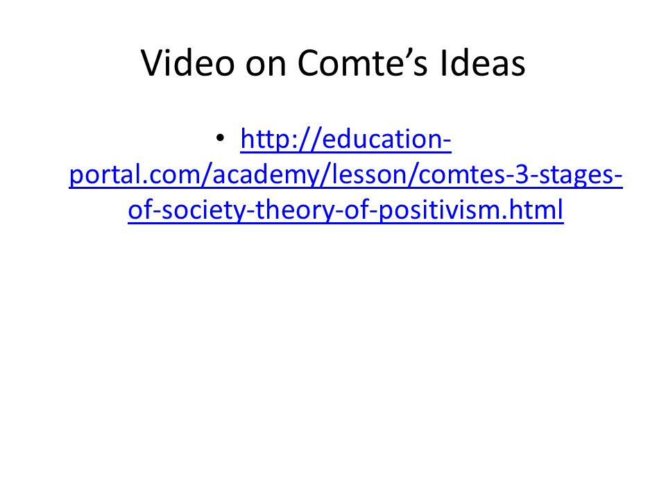 Video on Comte's Ideas   portal.com/academy/lesson/comtes-3-stages- of-society-theory-of-positivism.html   portal.com/academy/lesson/comtes-3-stages- of-society-theory-of-positivism.html