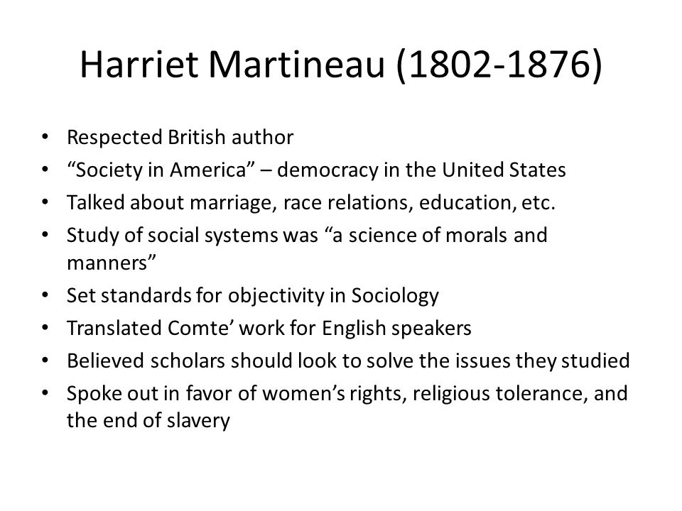 Harriet Martineau ( ) Respected British author Society in America – democracy in the United States Talked about marriage, race relations, education, etc.