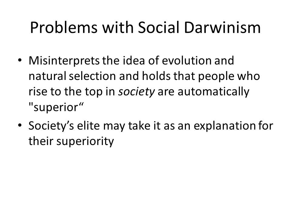 Problems with Social Darwinism Misinterprets the idea of evolution and natural selection and holds that people who rise to the top in society are automatically superior Society's elite may take it as an explanation for their superiority
