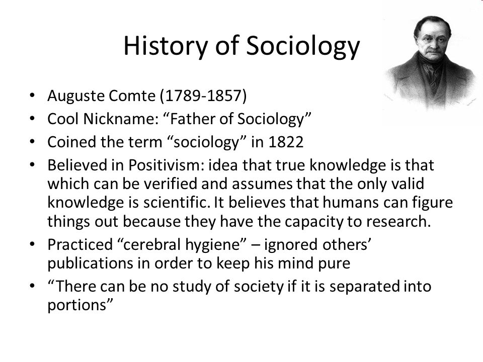 History of Sociology Auguste Comte ( ) Cool Nickname: Father of Sociology Coined the term sociology in 1822 Believed in Positivism: idea that true knowledge is that which can be verified and assumes that the only valid knowledge is scientific.