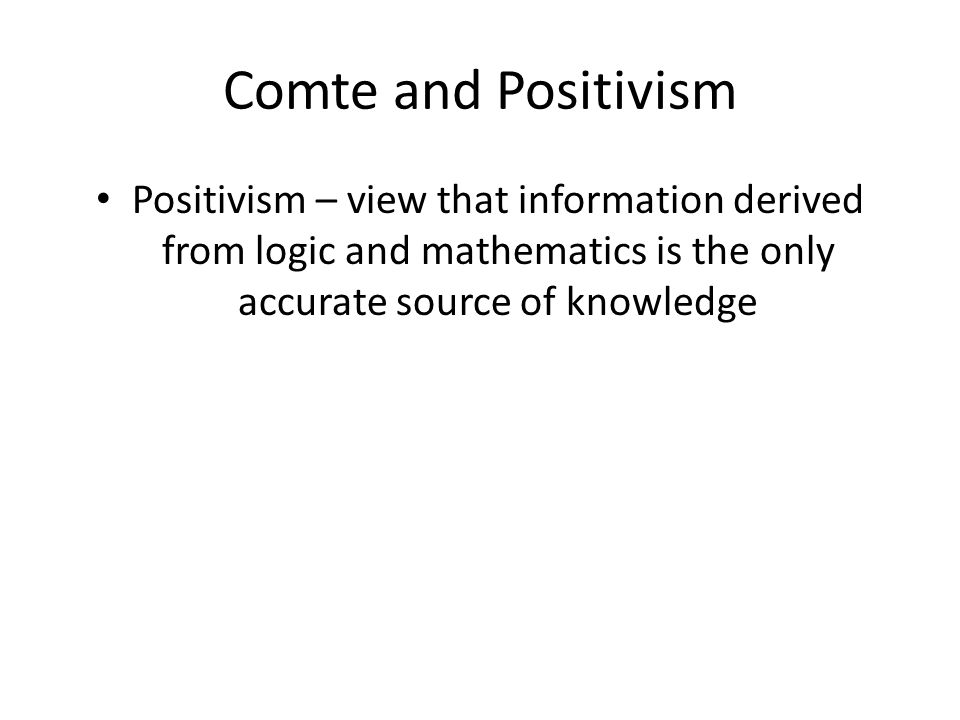 Comte and Positivism Positivism – view that information derived from logic and mathematics is the only accurate source of knowledge