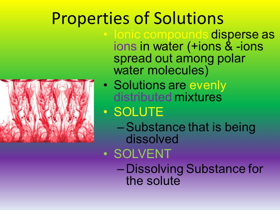 Properties of Solutions Ionic compounds disperse as ions in water (+ions & -ions spread out among polar water molecules) Solutions are evenly distributed mixtures SOLUTE –Substance that is being dissolved SOLVENT –Dissolving Substance for the solute