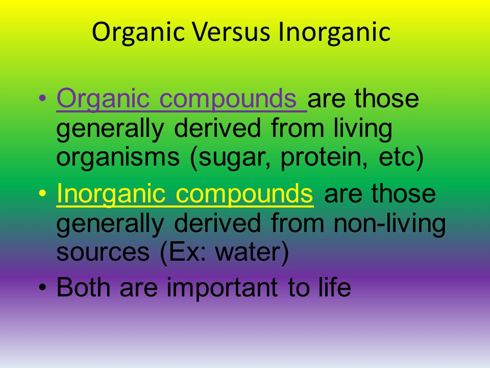Organic Versus Inorganic Organic compounds are those generally derived from living organisms (sugar, protein, etc) Inorganic compounds are those generally derived from non-living sources (Ex: water) Both are important to life