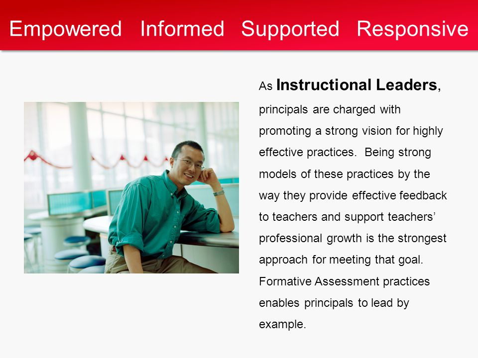 Empowered Informed Supported Responsive As Instructional Leaders, principals are charged with promoting a strong vision for highly effective practices.