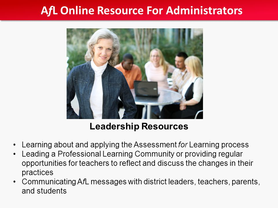 Leadership Resources Learning about and applying the Assessment for Learning process Leading a Professional Learning Community or providing regular opportunities for teachers to reflect and discuss the changes in their practices Communicating AfL messages with district leaders, teachers, parents, and students AfL Online Resource For Administrators
