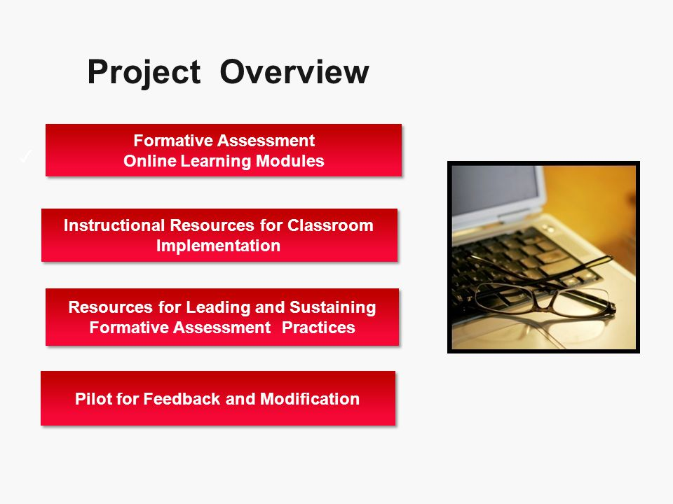 Project Overview Project Oveiew ✓ Pilot for Feedback and Modification Resources for Leading and Sustaining Formative Assessment Practices Formative Assessment Online Learning Modules Formative Assessment Online Learning Modules Instructional Resources for Classroom Implementation