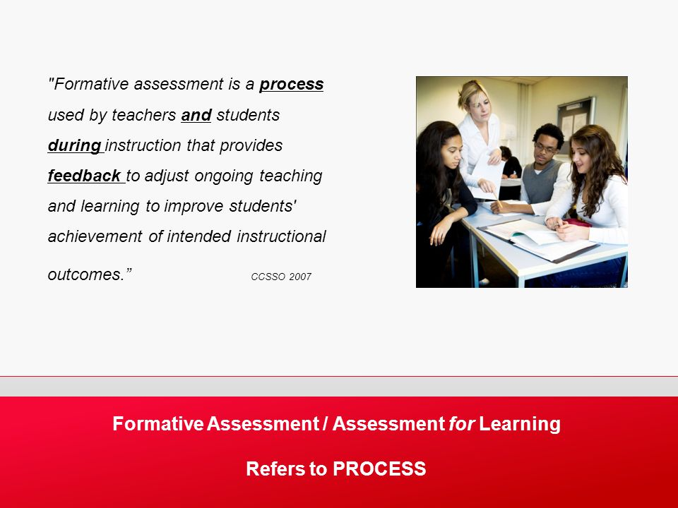 Formative Assessment / Assessment for Learning Refers to PROCESS Formative assessment is a process used by teachers and students during instruction that provides feedback to adjust ongoing teaching and learning to improve students achievement of intended instructional outcomes. CCSSO 2007