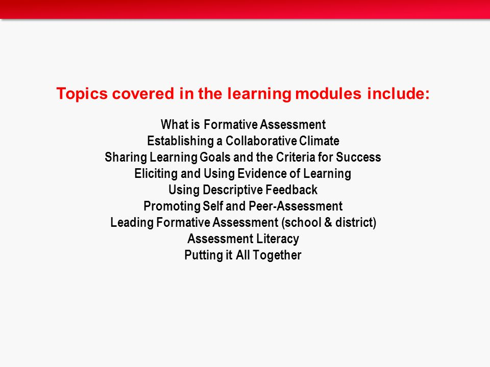 Topics covered in the learning modules include: What is Formative Assessment Establishing a Collaborative Climate Sharing Learning Goals and the Criteria for Success Eliciting and Using Evidence of Learning Using Descriptive Feedback Promoting Self and Peer-Assessment Leading Formative Assessment (school & district) Assessment Literacy Putting it All Together