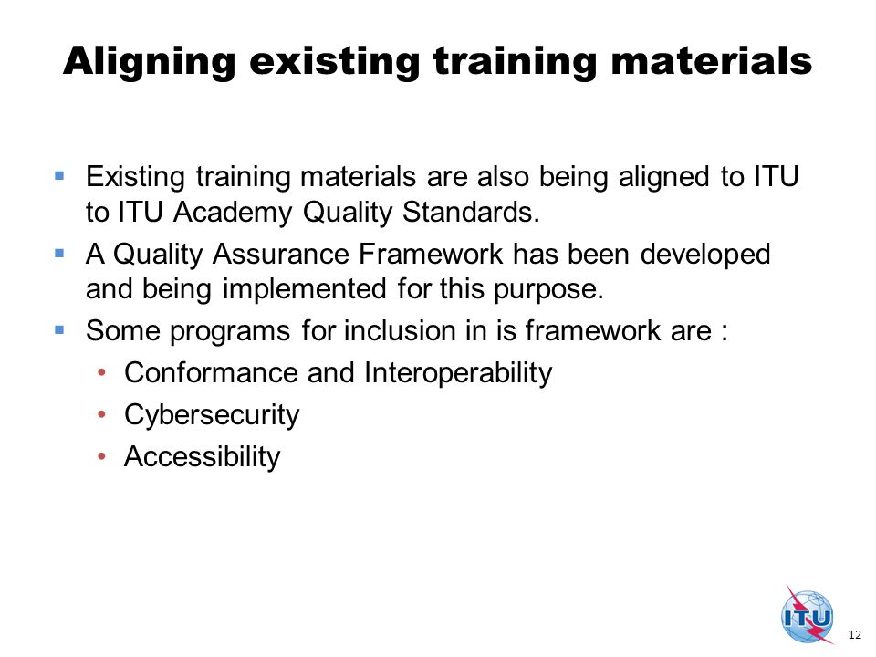Aligning existing training materials  Existing training materials are also being aligned to ITU to ITU Academy Quality Standards.