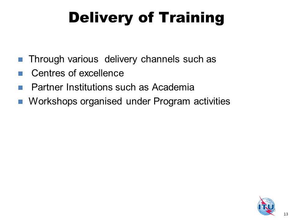 Delivery of Training 13 Through various delivery channels such as Centres of excellence Partner Institutions such as Academia Workshops organised under Program activities 13