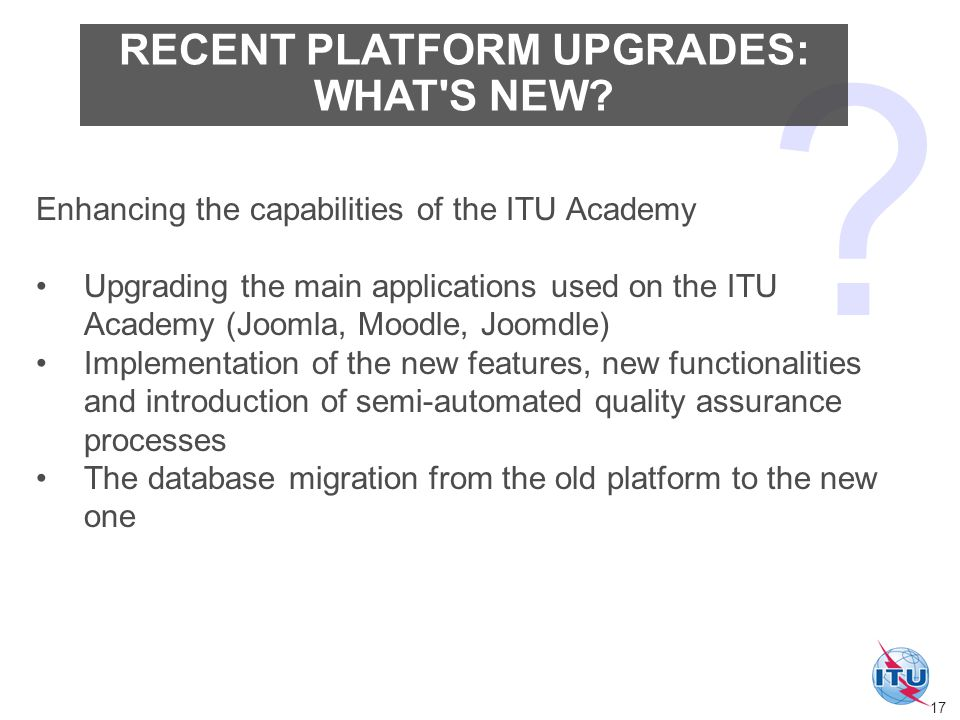 Enhancing the capabilities of the ITU Academy Upgrading the main applications used on the ITU Academy (Joomla, Moodle, Joomdle) Implementation of the new features, new functionalities and introduction of semi-automated quality assurance processes The database migration from the old platform to the new one RECENT PLATFORM UPGRADES: WHAT S NEW.