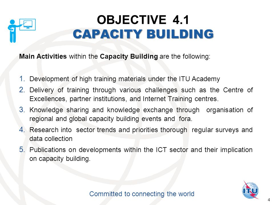 International Telecommunication Union Committed to connecting the world CAPACITY BUILDING OBJECTIVE 4.1 CAPACITY BUILDING Main Activities within the Capacity Building are the following: 1.