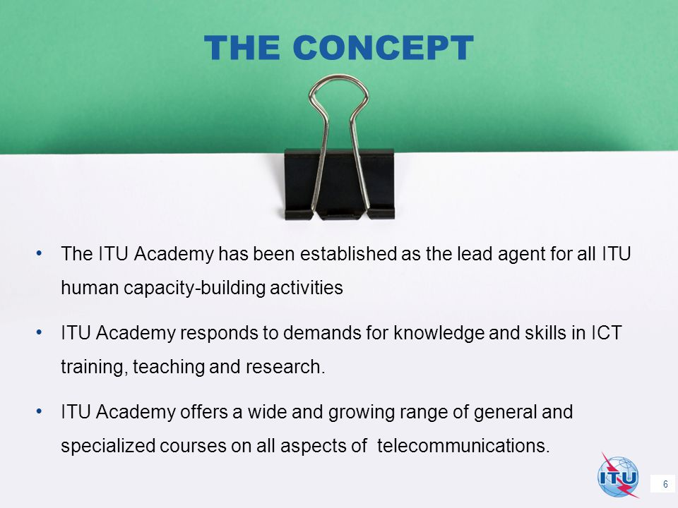 International Telecommunication Union Committed to connecting the world THE CONCEPT The ITU Academy has been established as the lead agent for all ITU human capacity-building activities ITU Academy responds to demands for knowledge and skills in ICT training, teaching and research.
