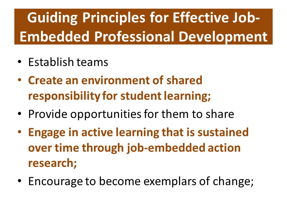 Guiding Principles for Effective Job- Embedded Professional Development Establish teams Create an environment of shared responsibility for student learning; Provide opportunities for them to share Engage in active learning that is sustained over time through job-embedded action research; Encourage to become exemplars of change;