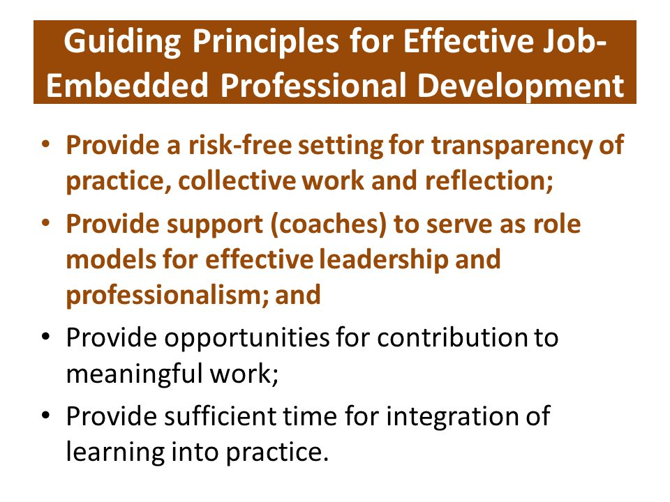 Guiding Principles for Effective Job- Embedded Professional Development Provide a risk-free setting for transparency of practice, collective work and reflection; Provide support (coaches) to serve as role models for effective leadership and professionalism; and Provide opportunities for contribution to meaningful work; Provide sufficient time for integration of learning into practice.